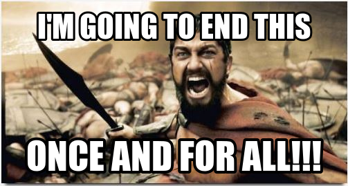 im-going-to-end-this-once-and-for-all-sparta-leonidas-meme