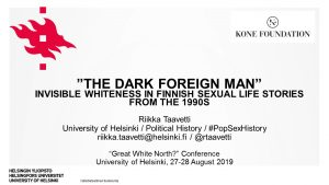 "Riikka Taavetti: ""The Dark Foreign Man"": Invisible Whiteness in Finnish Sexual Life Stories from the 1990s. ""Great White North?"" Conference, University of Helsinki, 27-28 August 2019"